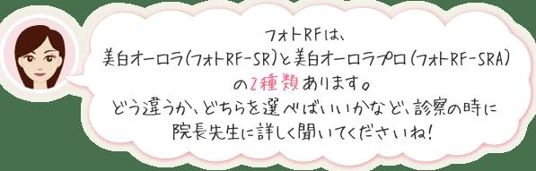 フォトRFは、美白オーロラ(フォトRF-SR)と美白オーロラプロ(フォトRF-SRA)の2種類あります。どう違うか、どちらを選べばいいかなど、診察の時に院長先生に詳しく聞いてくださいね!