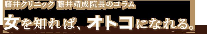 藤井クリニック 藤井靖成院長のコラム 女を知れば、オトコになれる。